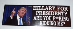 HILLARY FOR PRESIDENT? You F**CKING  Kidding Me? ANTI HILLARY Funny Bumper Stick