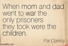 When mom and dad went to war the only prisoners they took were the children. Pat Conroy