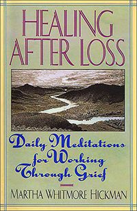 Healing After Loss, Daily Meditations for Working Through Grief by Martha Whitmore Hickman. Healing After Loss is divided into 365 daily readings. Each reading starts with a short quotation followed by several paragraphs exploring the topic. At the end of each reading is a thought to carry us forward for the day. The quotations range from Sophocles to Shakespeare to Sinatra. Or they could be a stanza of a poem or a verse from the Bible.