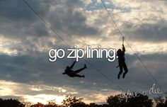 things I want to do before I die: go zip lining, this was really not on my list but on my husbands....check