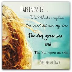 Happiness Is...The Wind In My Hair, The Sand between My Toes, The Deep Green Sea And The Sun Upon My Skin.