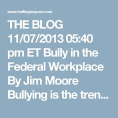 THE BLOG 11/07/2013 05:40 pm ET Bully in the Federal Workplace By Jim Moore Bullying is the trending topic du jour, given the high news profile of the Miami Dolphins Jonathan Martin/Richie Incognito revelations and the recent teen suicides prompted by peer bullies. But as almost anyone who made it through junior high school (as it was called in my day), or middle school can tell you, bullying is not just a stain on our society; it is, in fact, deeply woven into the very fabric of our…