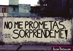No me prometas, ¡Sorpréndeme! #frases #accionpoetica