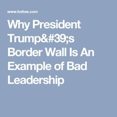 Why President Trump's Border Wall Is An Example of Bad Leadership
