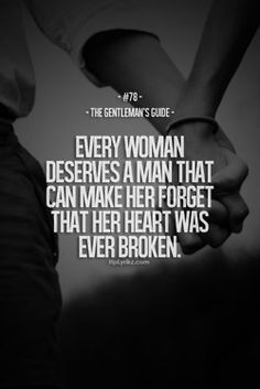 Every woman deserves a man that can make her forget that her heart was ever broken. -- Thanks for that babe! <3