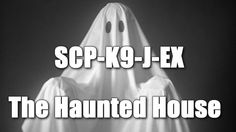 SCP-K9-J-EX The Haunted House