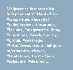 Malpractice Insurance for Independent CRNA Archive #crna, #free, #hospital, #independent, #insurance, #locums, #malpractice, #pay, #questions, #work, #policy, #group, #coverage, #http://www.texasliability.com/crna.htm, #fewer, #limitations, #restrictions, #schedule, #desired, #interested, #online, #specifically, #tailored, #�your�, #breaking, #purchasing, #individual, #representative, #basis, #graduates, #personal, #working, #friends, #specialists, #called, #struggleing, #ownes, #affordable…