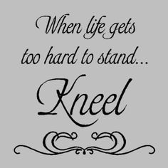 """""""When life gets too hard to stand... kneel."""""""