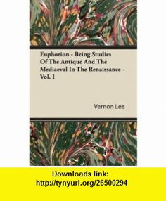 Euphorion - Being Studies Of The Antique And The Mediaeval In The Renaissance - Vol. I (9781446085264) Vernon Lee , ISBN-10: 1446085260  , ISBN-13: 978-1446085264 ,  , tutorials , pdf , ebook , torrent , downloads , rapidshare , filesonic , hotfile , megaupload , fileserve