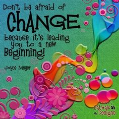 Don't be afraid of change, because it's leading you to a new beginning!