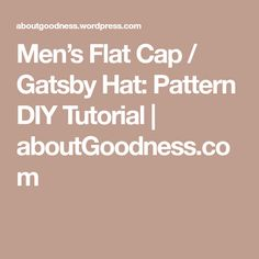 Men's Flat Cap / Gatsby Hat: Pattern DIY Tutorial | aboutGoodness.com