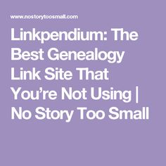 Linkpendium: The Best Genealogy Link Site That You're Not Using   No Story Too Small