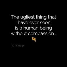 A human being without compassion is the ugliest thing I have ever seen. I do believe in compassion for everybody - race, religion, sexual orientation, who cares? People are people as long as there is compassion. Great Quotes, Quotes To Live By, Me Quotes, Inspirational Quotes, Daily Quotes, Big Heart Quotes, Dr Phil Quotes, Clever Quotes, Funny Quotes