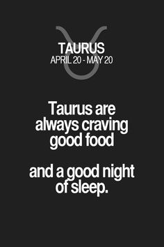 Taurus are always craving good food and a good night ofsleep. Taurus | Taurus Quotes | Taurus Zodiac Signs