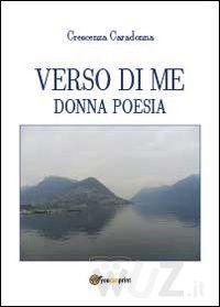Verso di me. Donna poesia - Caradonna Crescenza - wuz.it