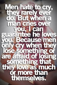 I know this is true.... It took tears for me to realize what we had was real.