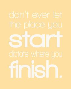 You never know where you will go if you don't start.