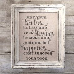 May your troubles be less and your blessings be more and nothing but happiness come through your door ~ Irish Blessing