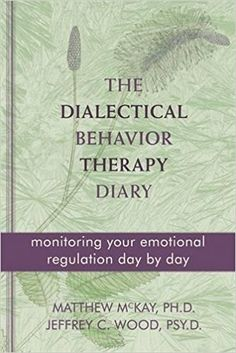 Amazon.com: The Dialectical Behavior Therapy Diary: Monitoring Your Emotional Regulation Day by Day (9781572249561): Matthew McKay, Jeffrey Wood: Books