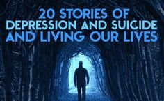20 Stories Of Depression And Suicide And Living Our Lives