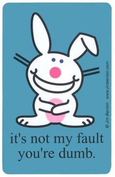 Happy Bunny is not blaming you for being dumb just knows it has to be someone