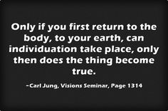 Only if you first return to the body, to your earth, can individuation take place, only then does the thing become true.