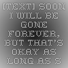 [Text] Soon I will be gone forever, but that's okay as long as someone reads this : GetMotivated