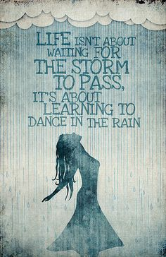 I love this saying...not quite sure who said it.   Buy the poster here. society6.com/ciarasworld/Dancing-in-the-Rain-cnz_Print.