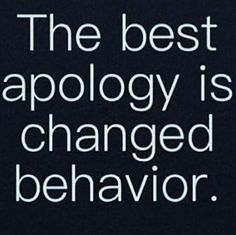 The best apology is changed behavior
