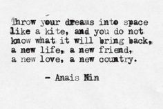 Throw your dreams into space like a kite, and you do not know what it will bring back, a new life, a new friend, a new love, a new country. ~Anais Nin.