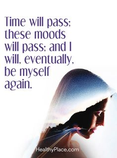 Quote on bipolar: Time will pass; these moods will pass; and I will, eventually, be myself again. www.HealthyPlace.com