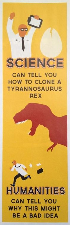 """Science can tell you how to clone a Tyrannosaurus Rex. Humanities can tell you why this might be a bad idea."""