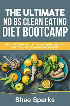 Clean Eating: THE ULTIMATE NO BS CLEAN EATING DIET BOOTCAMP: LOSE 10 POUNDS IN JUST 14 DAYS WITH DELICIOUS, EASY & QUICK CLEAN EATING RECIPES by [Sparks, Shae]