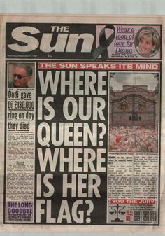 The Sun, Thursday September 4 Tom Sykes The mood of the Briitsh people turned from shock to anger as the Queen refused to fly a flag at half mast over Buckingham Palace. Protocol states no flag can fly at the palace if the queen is not in residence.