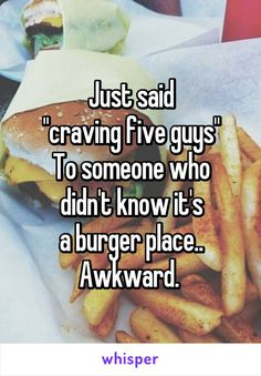 "Just said ""craving five guys"" To someone who  didn't know it's  a burger place.. Awkward."