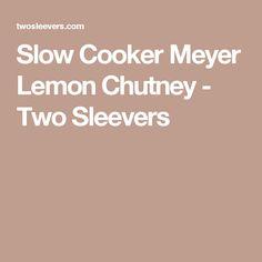 Slow Cooker Meyer Lemon Chutney - Two Sleevers