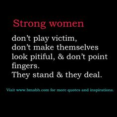 http://www.bmabh.com/inspirational-strong-women-quotes-for-women/.  strong women quotes: Strong women don't play victim, don't make themselves look pitiful, & don't point fingers. They stand & they deal.  – Mandy Hale
