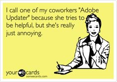 "I call one of my coworkers ""Adobe Updater"" because she tries to be helpful, but she's really just annoying."