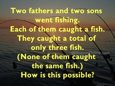 Two fathers and two sons went fishing. Each of them caught a fish. They caught a total of only three fish. How is this possible?