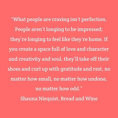 """What people are craving isn't perfection. People aren't longing to be impressed; they're longing to feel like they're home. If you create a space full of love and character and creativity and soul, they'll take off their shoes and curl up with gratitude and rest, no matter how small, no matter how undone, no matter how odd."" #ShaunaNiequist, Bread and Wine"