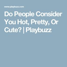 Do People Consider You Hot, Pretty, Or Cute? | Playbuzz