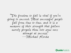 The freedom to fail is vital if you′re going to succeed. Most successful people fail from time to time, and it is a measure of their strength that failure merely propels them into some new attempt at success.