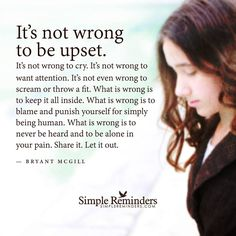"""""""It's not wrong to be upset. It's not wrong to cry. It's not wrong to want attention. It's not even wrong to scream or throw a fit. What is wrong is to keep it all inside. What is wrong is to blame and punish yourself for simply being human. What is wrong is to never be heard and to be alone in your pain. Share it. Let it out."""""""