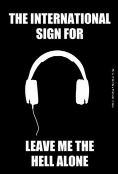 This is the sign for me. When I have my headphones in it means don't talk to me. Haha.