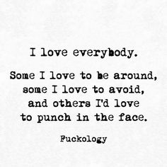 i love everybody. some i love to be around, some i love to avoid and others i'd love to punch in the face. Sarcasm Quotes, Sarcastic Humor, True Quotes, Motivational Quotes, Funny Quotes, Inspirational Quotes, Witty Quotes, Happy Quotes, Sarkastischer Humor