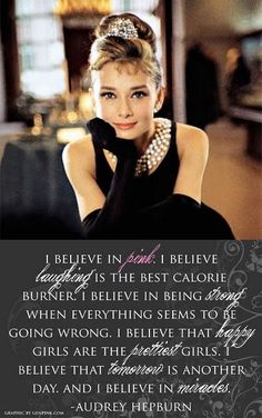 Audrey Hepburn I believe in pink, laughing is the best calorie burner, happy girls are the prettiest, tomorrow is another day, I believe in miracles | See more about audrey hepburn, quotes and pink.