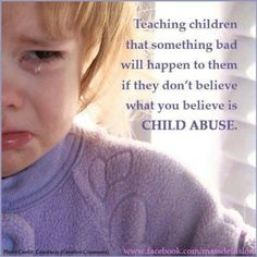 Teaching Children That Something Bad Will Happen To Them If They Don't Believe What You Believe Is #CHILD #ABUSE.