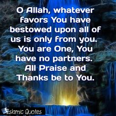 O Allah, whatever favors You have bestowed upon all us is only from you. You are One, You have no partners. All Praise and Thanks be to You.