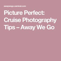 Picture Perfect: Cruise Photography Tips – Away We Go