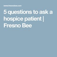 5 questions to ask a hospice patient | Fresno Bee